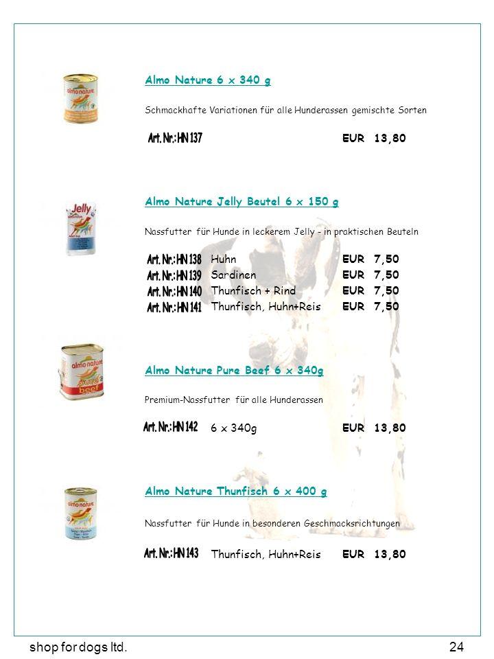 shop for dogs ltd.24 Almo Nature 6 x 340 g Schmackhafte Variationen für alle Hunderassen gemischte Sorten EUR 13,80 Almo Nature Jelly Beutel 6 x 150 g Nassfutter für Hunde in leckerem Jelly - in praktischen Beuteln HuhnEUR 7,50 SardinenEUR 7,50 Thunfisch + RindEUR 7,50 Thunfisch, Huhn+ReisEUR 7,50 Almo Nature Pure Beef 6 x 340g Premium-Nassfutter für alle Hunderassen 6 x 340gEUR 13,80 Almo Nature Thunfisch 6 x 400 g Nassfutter für Hunde in besonderen Geschmacksrichtungen Thunfisch, Huhn+ReisEUR 13,80