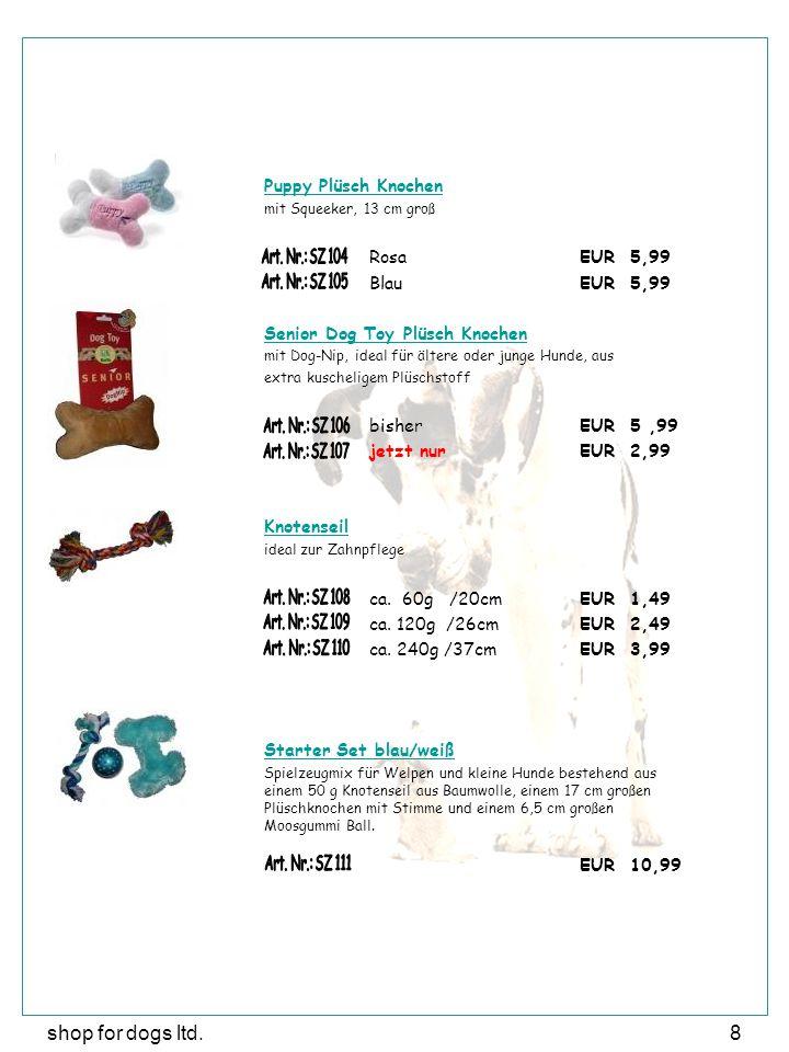 shop for dogs ltd.8 Puppy Plüsch Knochen mit Squeeker, 13 cm groß RosaEUR 5,99 Blau EUR 5,99 Senior Dog Toy Plüsch Knochen mit Dog-Nip, ideal für ältere oder junge Hunde, aus extra kuscheligem Plüschstoff bisherEUR 5,99 jetzt nurEUR 2,99 Knotenseil ideal zur Zahnpflege ca.