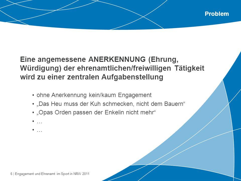 6 | Engagement und Ehrenamt im Sport in NRW 2011 Problem Eine angemessene ANERKENNUNG (Ehrung, Würdigung) der ehrenamtlichen/freiwilligen Tätigkeit wi