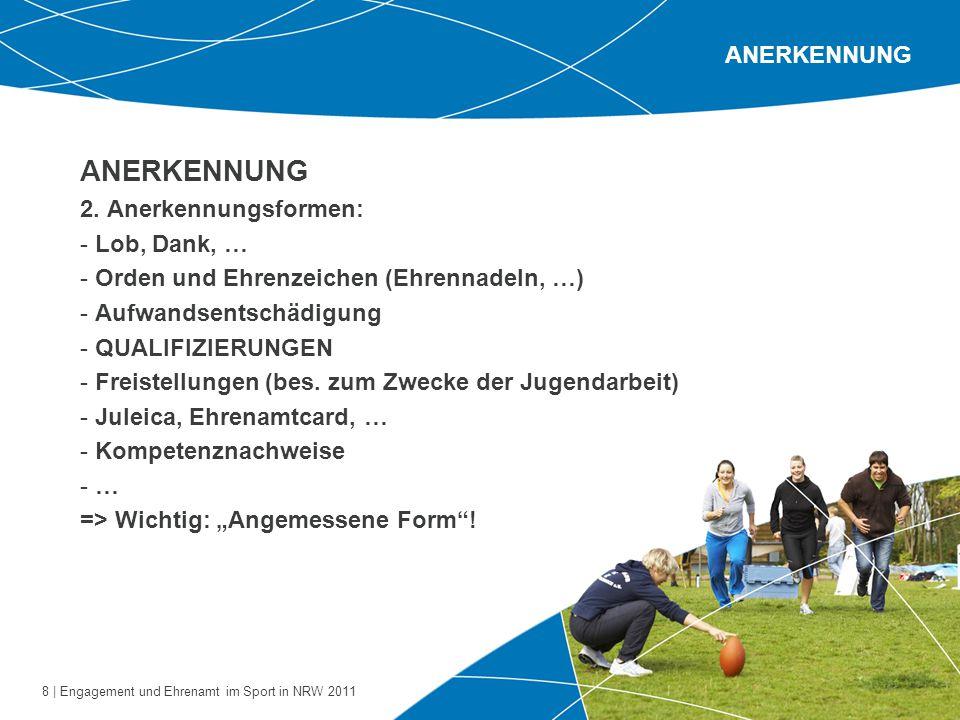 8 | Engagement und Ehrenamt im Sport in NRW 2011 ANERKENNUNG 2. Anerkennungsformen: - Lob, Dank, … - Orden und Ehrenzeichen (Ehrennadeln, …) - Aufwand