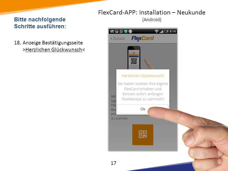 Bitte nachfolgende Schritte ausführen: 18.Anzeige Bestätigungsseite >Herzlichen Glückwunsch< 17 FlexCard-APP: Installation – Neukunde (Android)