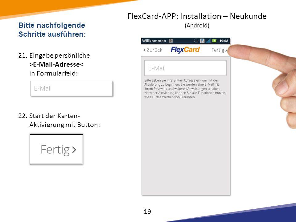 Bitte nachfolgende Schritte ausführen: 21.Eingabe persönliche >E-Mail-Adresse< in Formularfeld: 22.Start der Karten- Aktivierung mit Button: 19 FlexCa