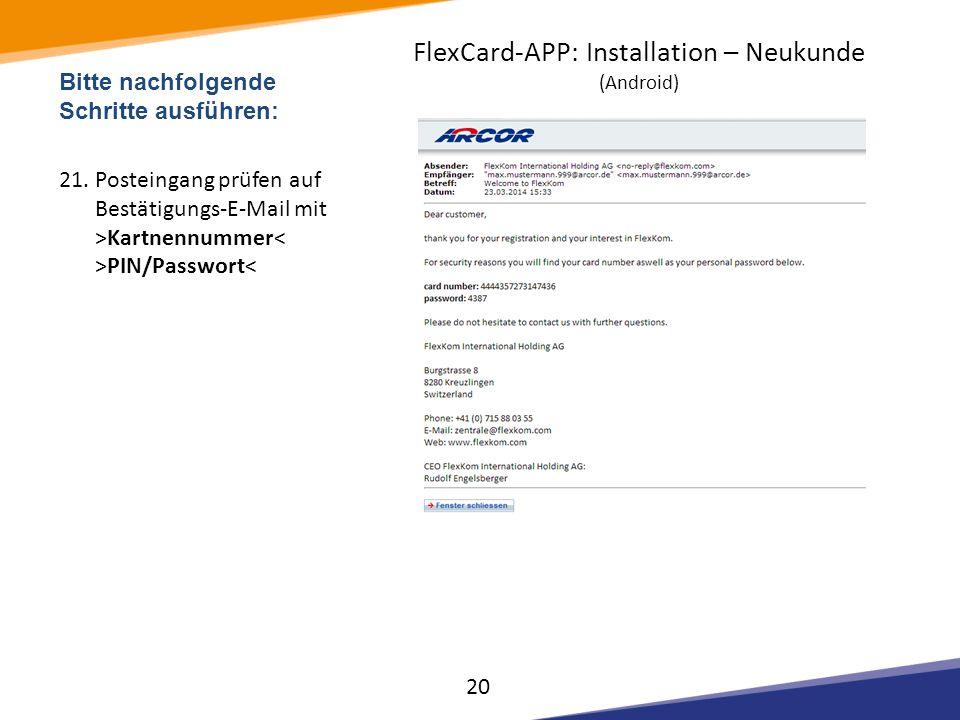 Bitte nachfolgende Schritte ausführen: 21.Posteingang prüfen auf Bestätigungs-E-Mail mit >Kartnennummer PIN/Passwort< 20 FlexCard-APP: Installation –