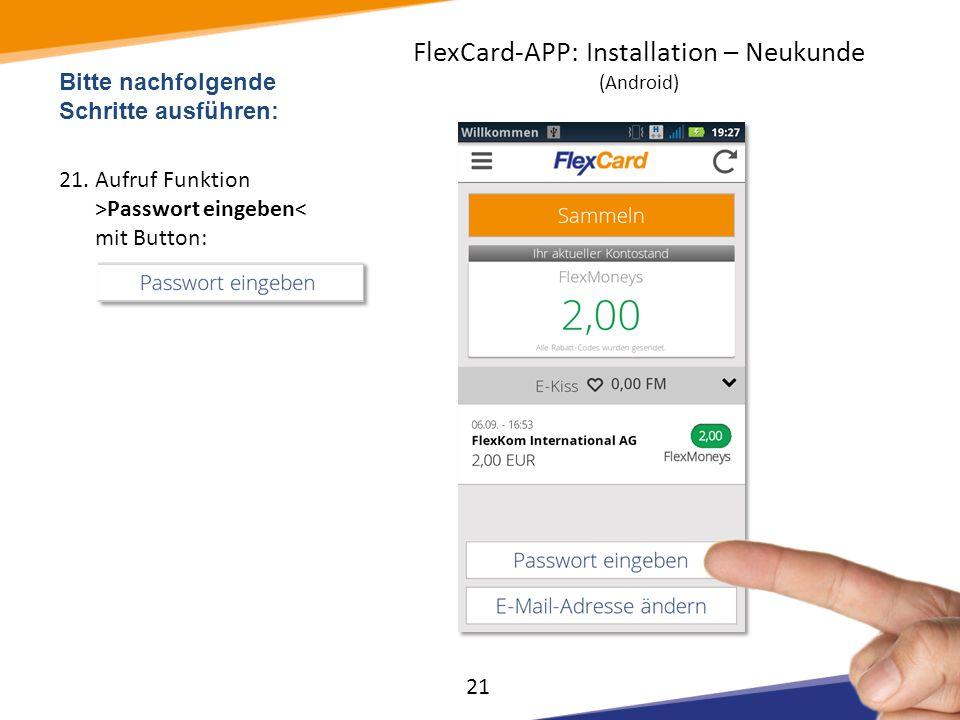 Bitte nachfolgende Schritte ausführen: 21.Aufruf Funktion >Passwort eingeben< mit Button: 21 FlexCard-APP: Installation – Neukunde (Android)