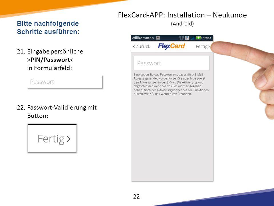 Bitte nachfolgende Schritte ausführen: 21.Eingabe persönliche >PIN/Passwort< in Formularfeld: 22.Passwort-Validierung mit Button: 22 FlexCard-APP: Ins