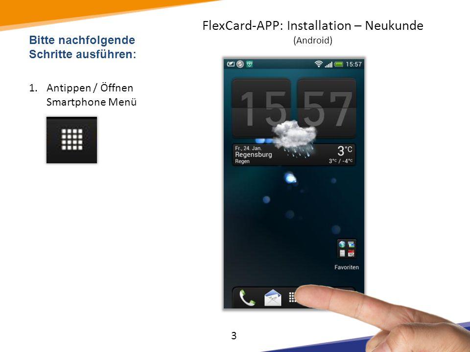 Bitte nachfolgende Schritte ausführen: 2.Antippen / Öffnen APP >Play Store< FlexCard-APP: Installation – Neukunde (Android) 4