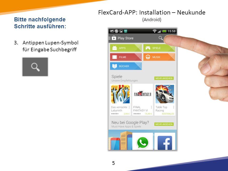 Bitte nachfolgende Schritte ausführen: 3.Antippen Lupen-Symbol für Eingabe Suchbegriff 5 FlexCard-APP: Installation – Neukunde (Android)
