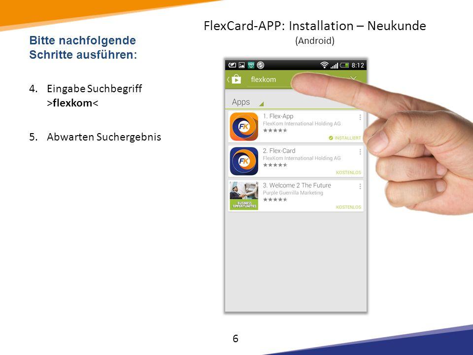 Bitte nachfolgende Schritte ausführen: 4.Eingabe Suchbegriff >flexkom< 5.Abwarten Suchergebnis 6 FlexCard-APP: Installation – Neukunde (Android)