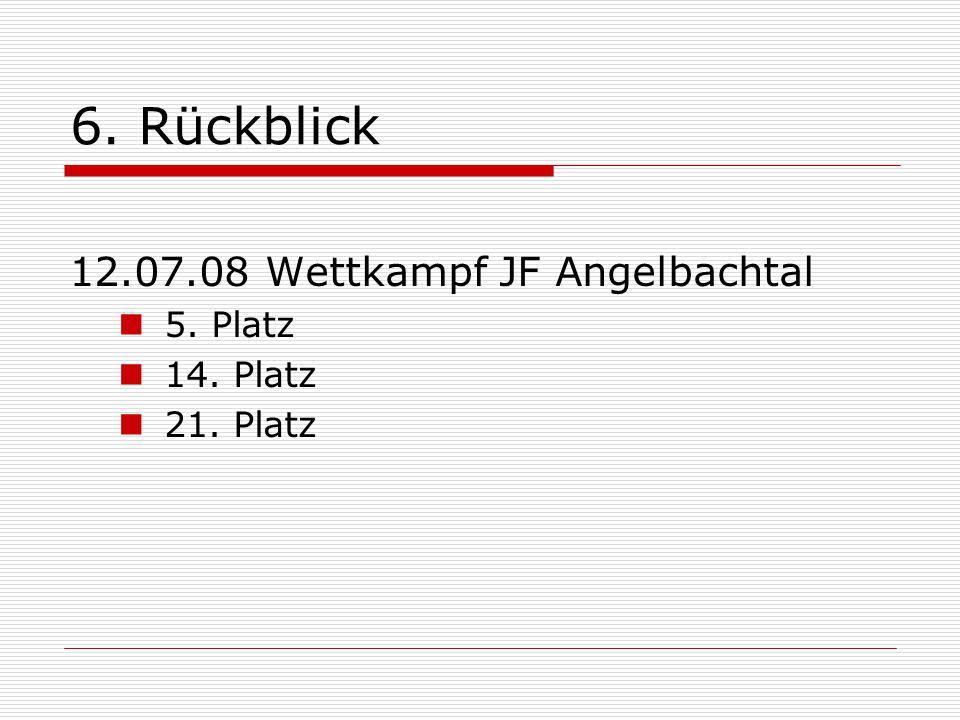 6. Rückblick 12.07.08 Wettkampf JF Angelbachtal 5. Platz 14. Platz 21. Platz