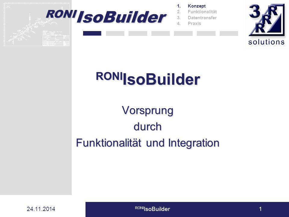 RONI IsoBuilder 24.11.2014 RONI IsoBuilder1 Vorsprungdurch Funktionalität und Integration 1.Konzept 2.Funktionalität 3.Datentransfer 4.Praxis RONI Iso