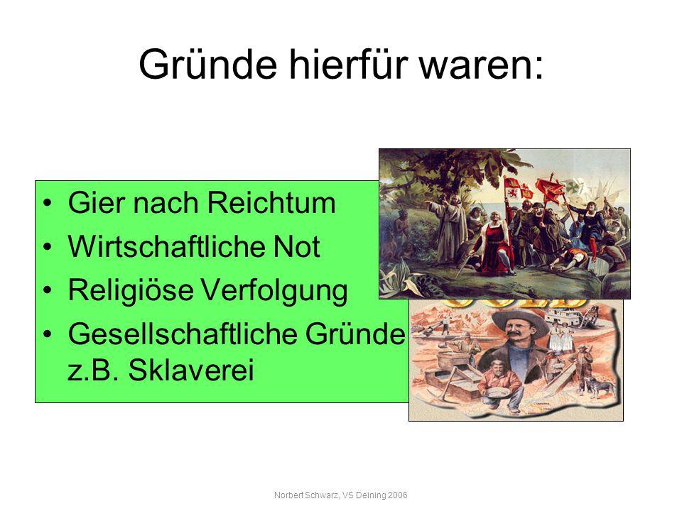 Norbert Schwarz, VS Deining 2006 Gründe hierfür waren: Gier nach Reichtum Wirtschaftliche Not Religiöse Verfolgung Gesellschaftliche Gründe z.B. Sklav