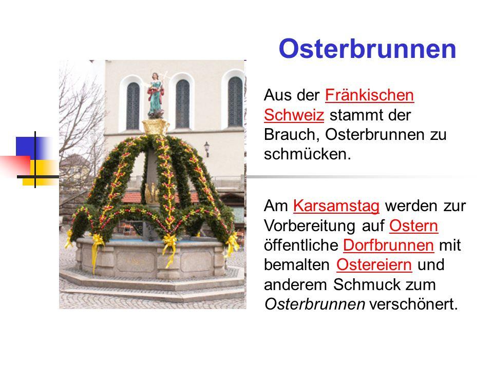 Osterbrunnen Aus der Fränkischen Schweiz stammt der Brauch, Osterbrunnen zu schmücken.Fränkischen Schweiz Am Karsamstag werden zur Vorbereitung auf Ostern öffentliche Dorfbrunnen mit bemalten Ostereiern und anderem Schmuck zum Osterbrunnen verschönert.KarsamstagOsternDorfbrunnenOstereiern