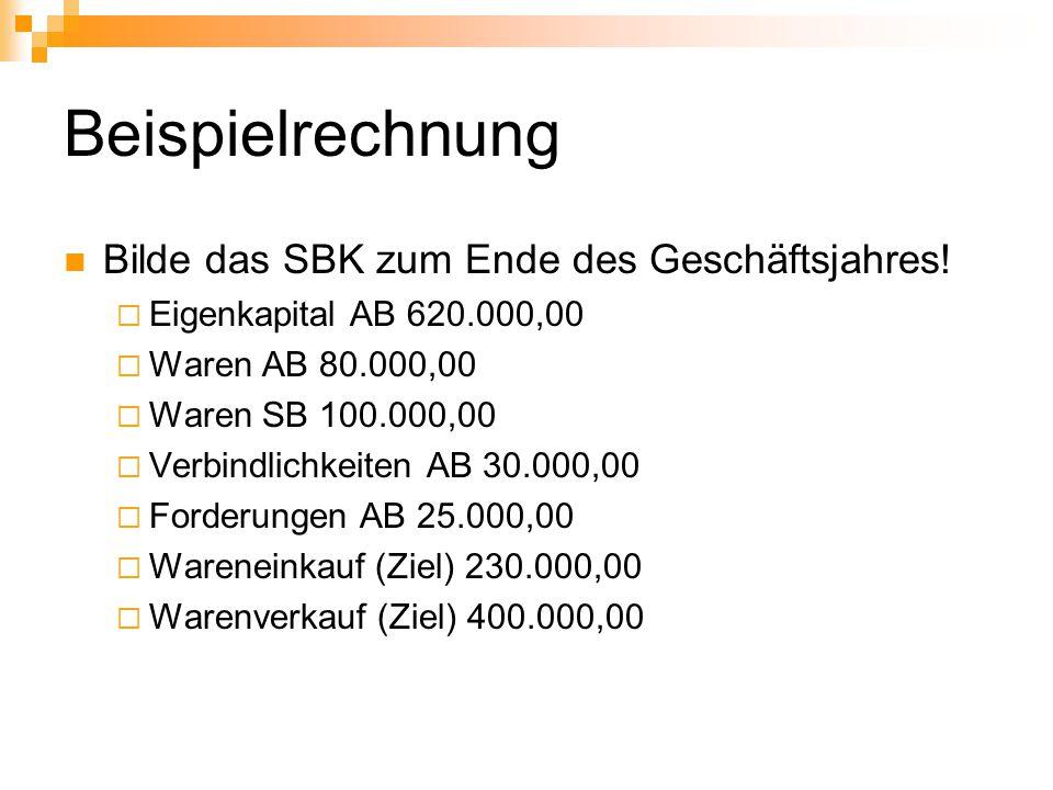 Beispielrechnung Bilde das SBK zum Ende des Geschäftsjahres!  Eigenkapital AB 620.000,00  Waren AB 80.000,00  Waren SB 100.000,00  Verbindlichkeit