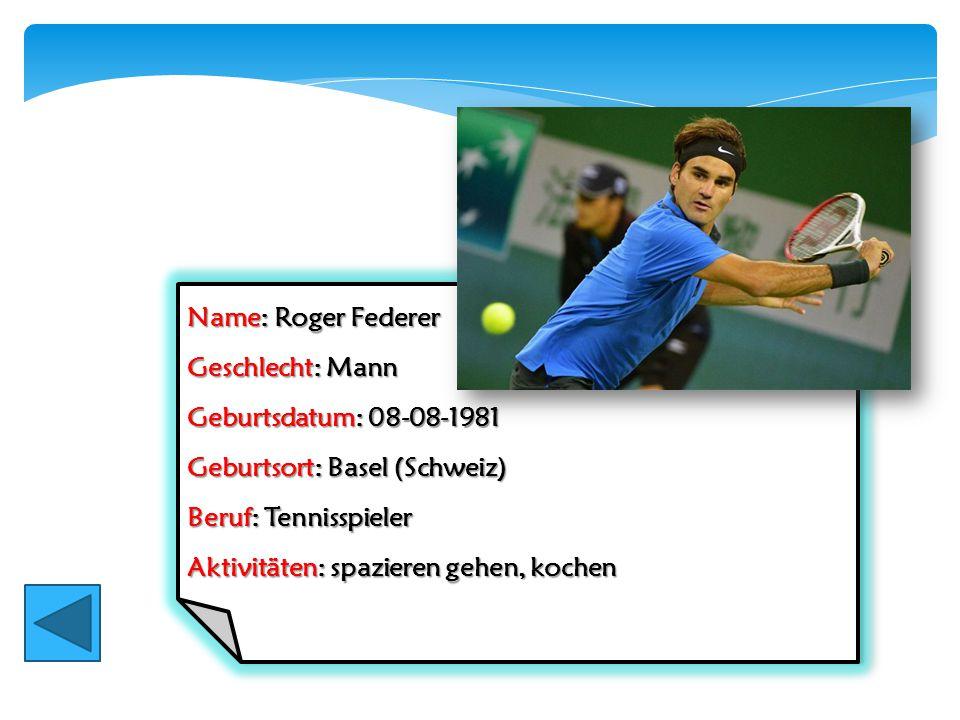 Name: Roger Federer Geschlecht: Mann Geburtsdatum: 08-08-1981 Geburtsort: Basel (Schweiz) Beruf: Tennisspieler Aktivitäten: spazieren gehen, kochen Na