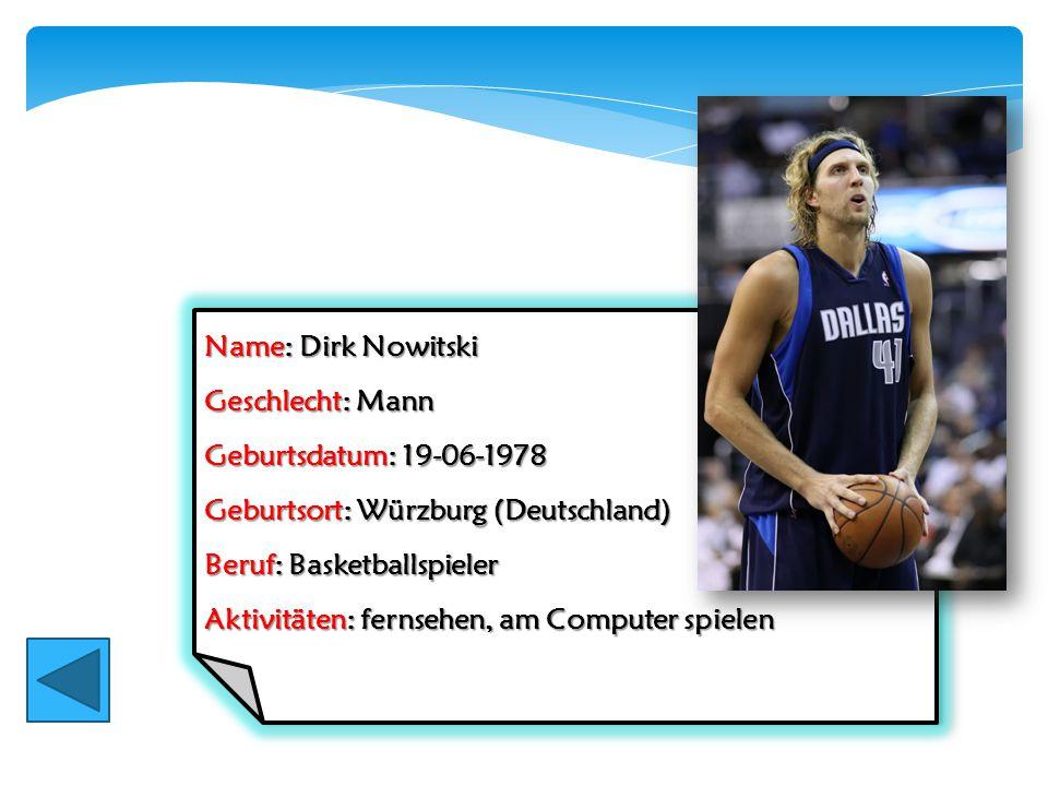 Name: Dirk Nowitski Geschlecht: Mann Geburtsdatum: 19-06-1978 Geburtsort: Würzburg (Deutschland) Beruf: Basketballspieler Aktivitäten: fernsehen, am C