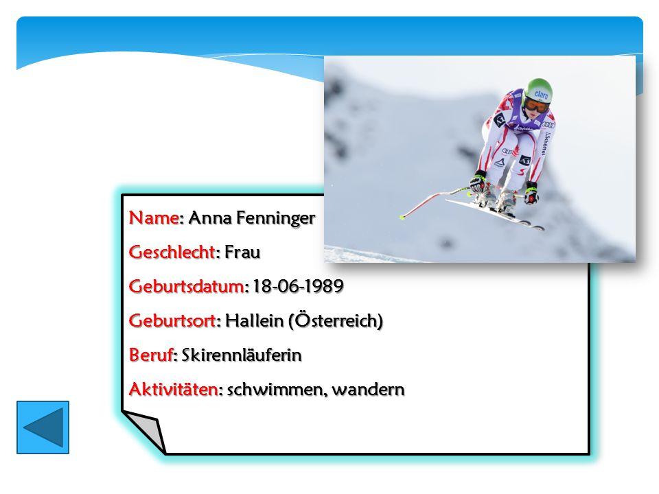 Name: Anna Fenninger Geschlecht: Frau Geburtsdatum: 18-06-1989 Geburtsort: Hallein (Österreich) Beruf: Skirennläuferin Aktivitäten: schwimmen, wandern