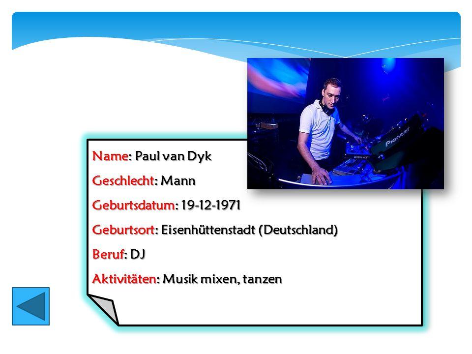Name: Paul van Dyk Geschlecht: Mann Geburtsdatum: 19-12-1971 Geburtsort: Eisenhüttenstadt (Deutschland) Beruf: DJ Aktivitäten: Musik mixen, tanzen Nam