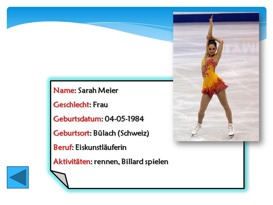 Name: Sarah Meier Geschlecht: Frau Geburtsdatum: 04-05-1984 Geburtsort: Bülach (Schweiz) Beruf: Eiskunstläuferin Aktivitäten: rennen, Billard spielen