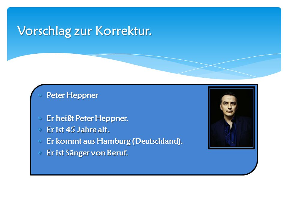 Peter Heppner  Er heißt Peter Heppner.  Er ist 45 Jahre alt.  Er kommt aus Hamburg (Deutschland).  Er ist Sänger von Beruf. Vorschlag zur Korrek
