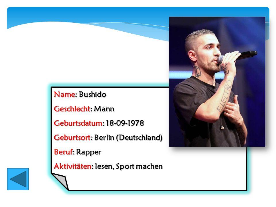 Name: Bushido Geschlecht: Mann Geburtsdatum: 18-09-1978 Geburtsort: Berlin (Deutschland) Beruf: Rapper Aktivitäten: lesen, Sport machen Name: Bushido