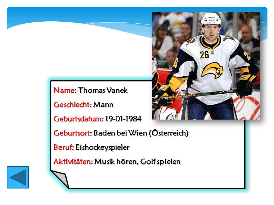 Name: Thomas Vanek Geschlecht: Mann Geburtsdatum: 19-01-1984 Geburtsort: Baden bei Wien (Österreich) Beruf: Eishockeyspieler Aktivitäten: Musik hören,
