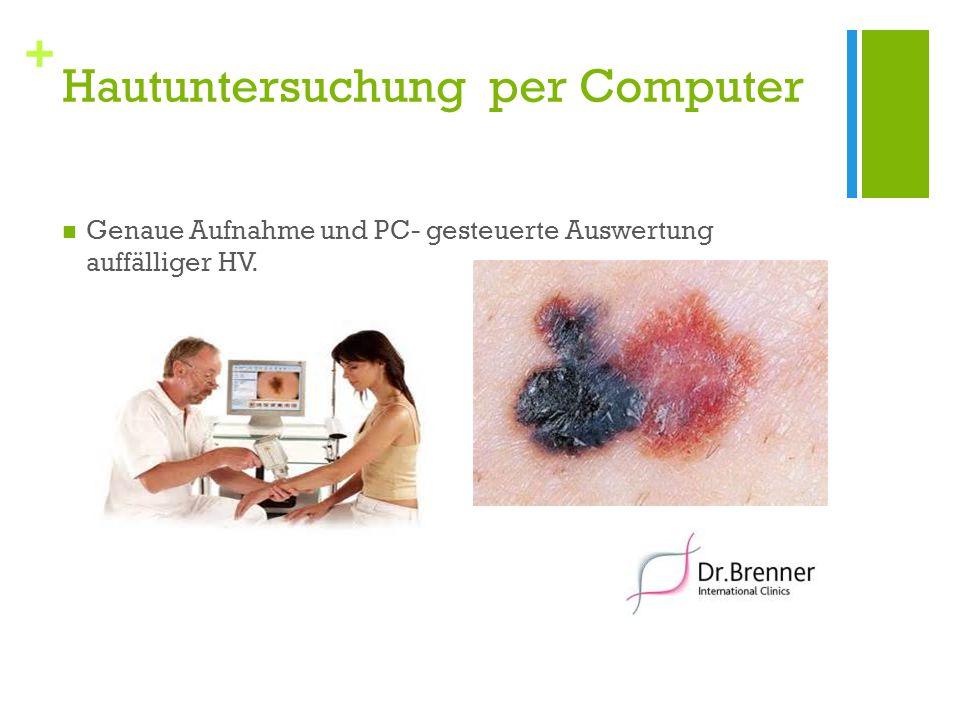 + Hautuntersuchung per Computer Genaue Aufnahme und PC- gesteuerte Auswertung auffälliger HV.