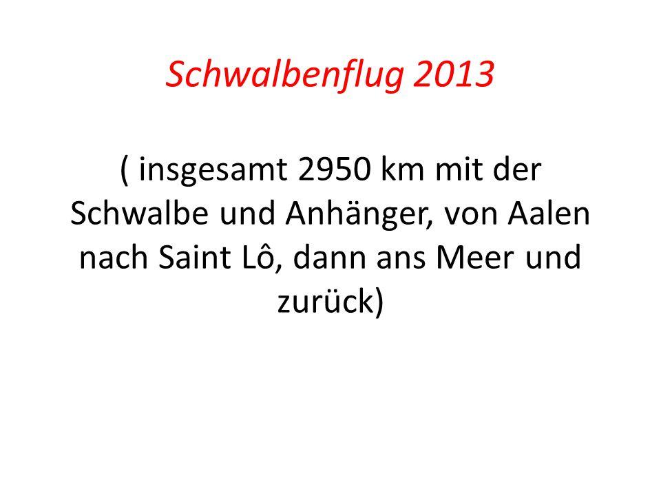 Schwalbenflug 2013 ( insgesamt 2950 km mit der Schwalbe und Anhänger, von Aalen nach Saint Lô, dann ans Meer und zurück)