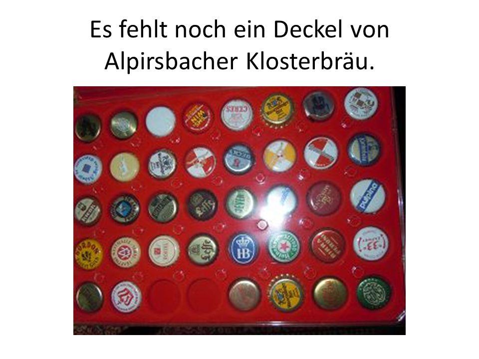 Es fehlt noch ein Deckel von Alpirsbacher Klosterbräu.
