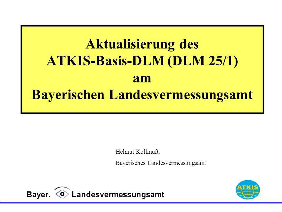 Aktualisierung des ATKIS-Basis-DLM (DLM 25/1) am Bayerischen Landesvermessungsamt Bayer. Landesvermessungsamt Helmut Kollmuß, Bayerisches Landesvermes