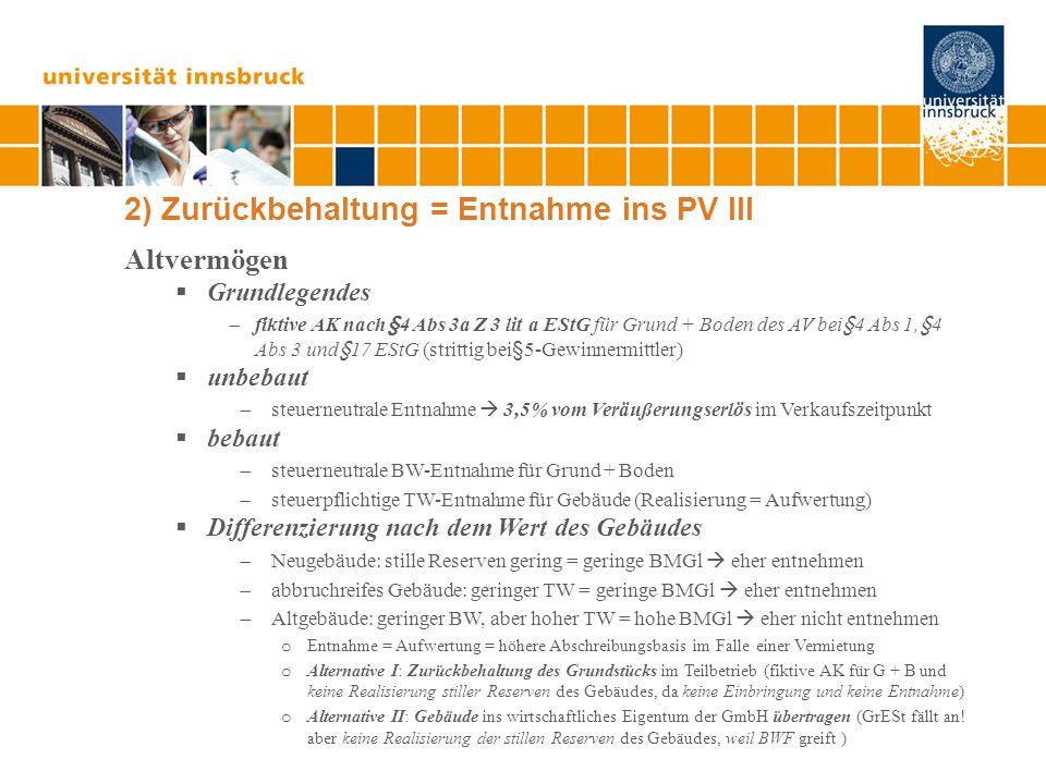 2) Zurückbehaltung = Entnahme ins PV III Altvermögen  Grundlegendes  fiktive AK nach§4 Abs 3a Z 3 lit a EStG für Grund + Boden des AV bei§4 Abs 1,§4 Abs 3 und§17 EStG (strittig bei§5-Gewinnermittler)  unbebaut  steuerneutrale Entnahme  3,5% vom Veräußerungserlös im Verkaufszeitpunkt  bebaut  steuerneutrale BW-Entnahme für Grund + Boden  steuerpflichtige TW-Entnahme für Gebäude (Realisierung = Aufwertung)  Differenzierung nach dem Wert des Gebäudes  Neugebäude: stille Reserven gering = geringe BMGl  eher entnehmen  abbruchreifes Gebäude: geringer TW = geringe BMGl  eher entnehmen  Altgebäude: geringer BW, aber hoher TW = hohe BMGl  eher nicht entnehmen o Entnahme = Aufwertung = höhere Abschreibungsbasis im Falle einer Vermietung o Alternative I: Zurückbehaltung des Grundstücks im Teilbetrieb (fiktive AK für G + B und keine Realisierung stiller Reserven des Gebäudes, da keine Einbringung und keine Entnahme) o Alternative II: Gebäude ins wirtschaftliches Eigentum der GmbH übertragen (GrESt fällt an.