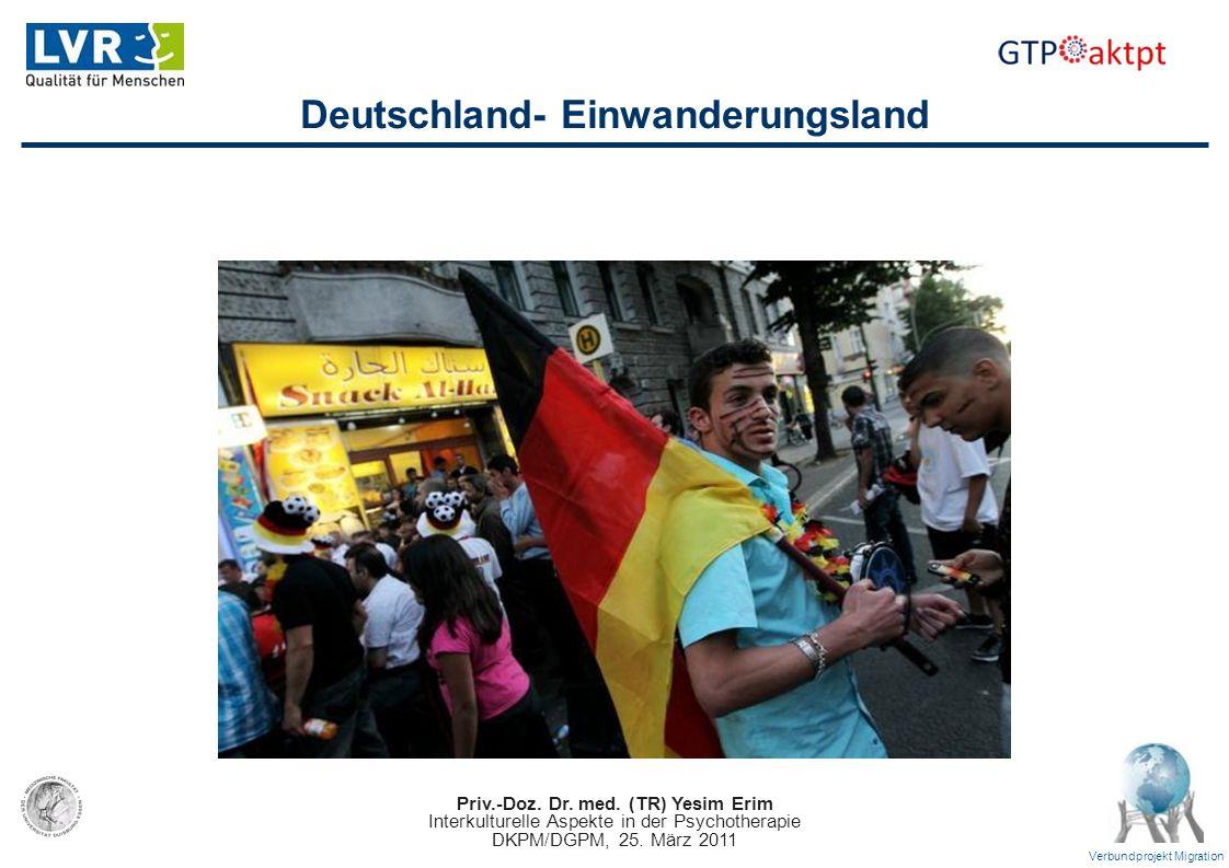 Priv.-Doz. Dr. med. (TR) Yesim Erim Interkulturelle Aspekte in der Psychotherapie DKPM/DGPM, 25. März 2011 Verbundprojekt Migration Deutschland- Einwa
