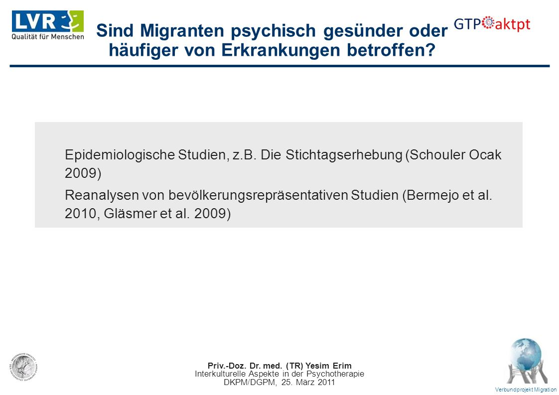 Priv.-Doz. Dr. med. (TR) Yesim Erim Interkulturelle Aspekte in der Psychotherapie DKPM/DGPM, 25. März 2011 Verbundprojekt Migration Sind Migranten psy