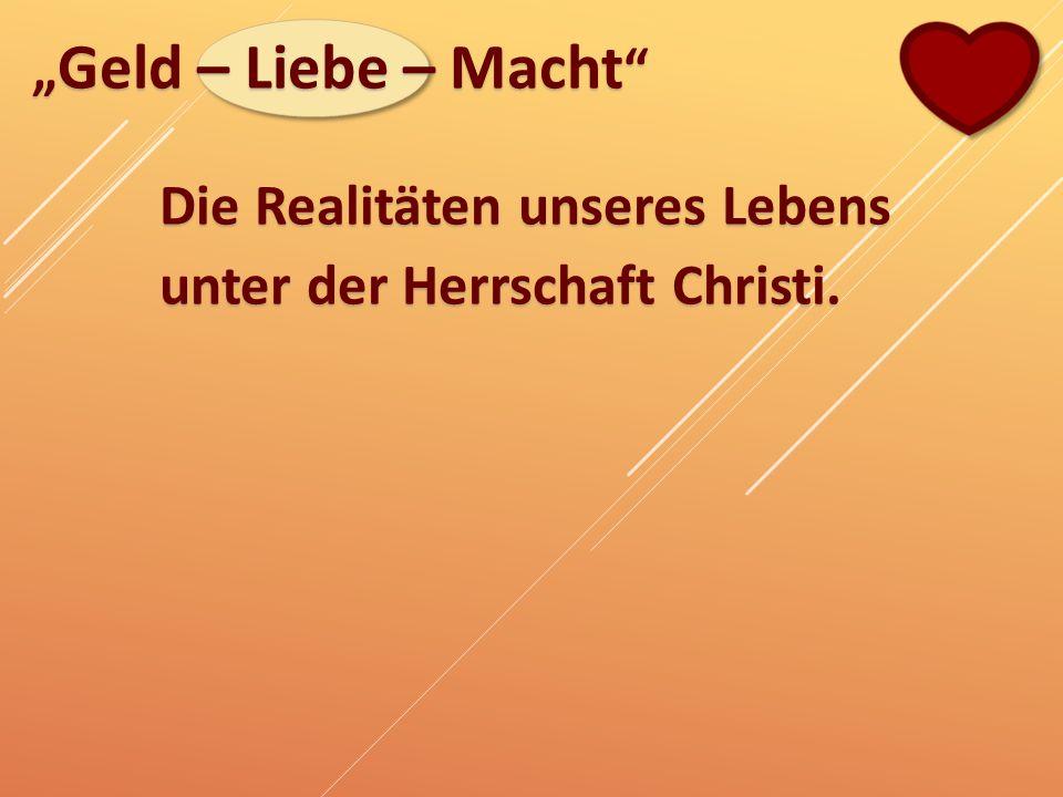 """"""" Geld – Liebe – Macht """" Die Realitäten unseres Lebens unter der Herrschaft Christi."""