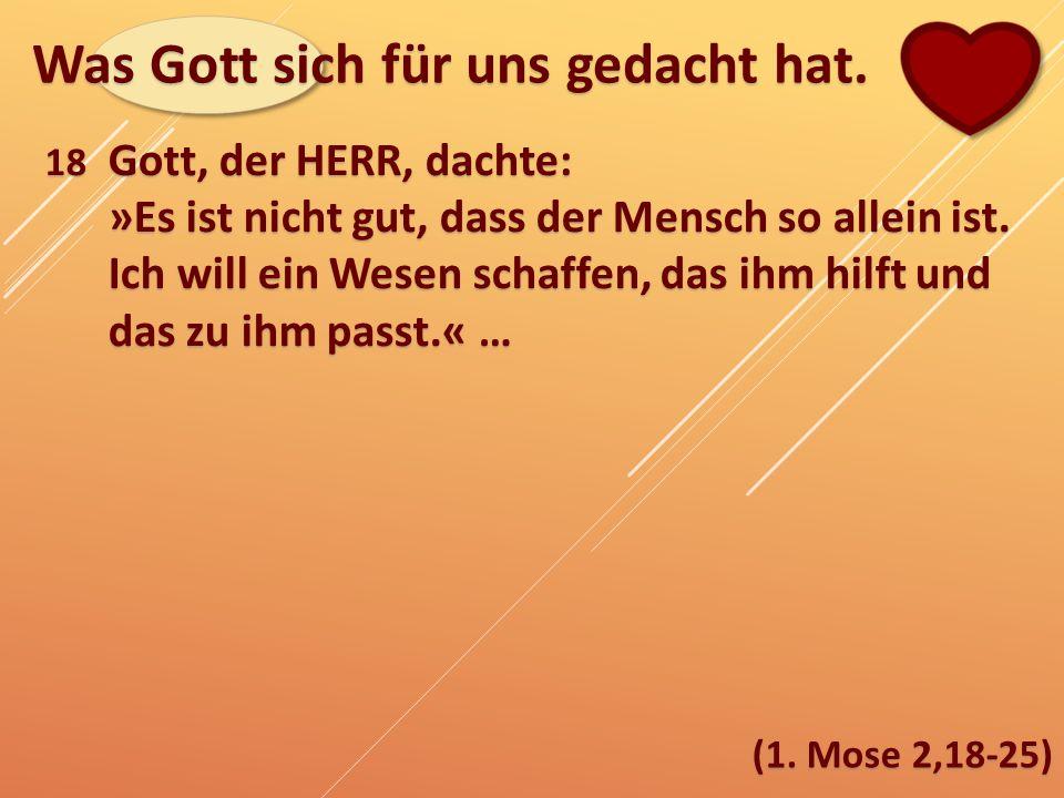 Was Gott sich für uns gedacht hat. (1. Mose 2,18-25) 18 Gott, der HERR, dachte: »Es ist nicht gut, dass der Mensch so allein ist. Ich will ein Wesen s