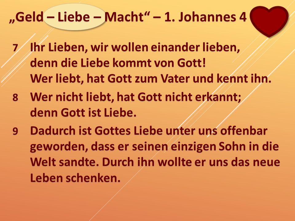 """""""Geld – Liebe – Macht"""" – 1. Johannes 4 7 Ihr Lieben, wir wollen einander lieben, denn die Liebe kommt von Gott! Wer liebt, hat Gott zum Vater und kenn"""