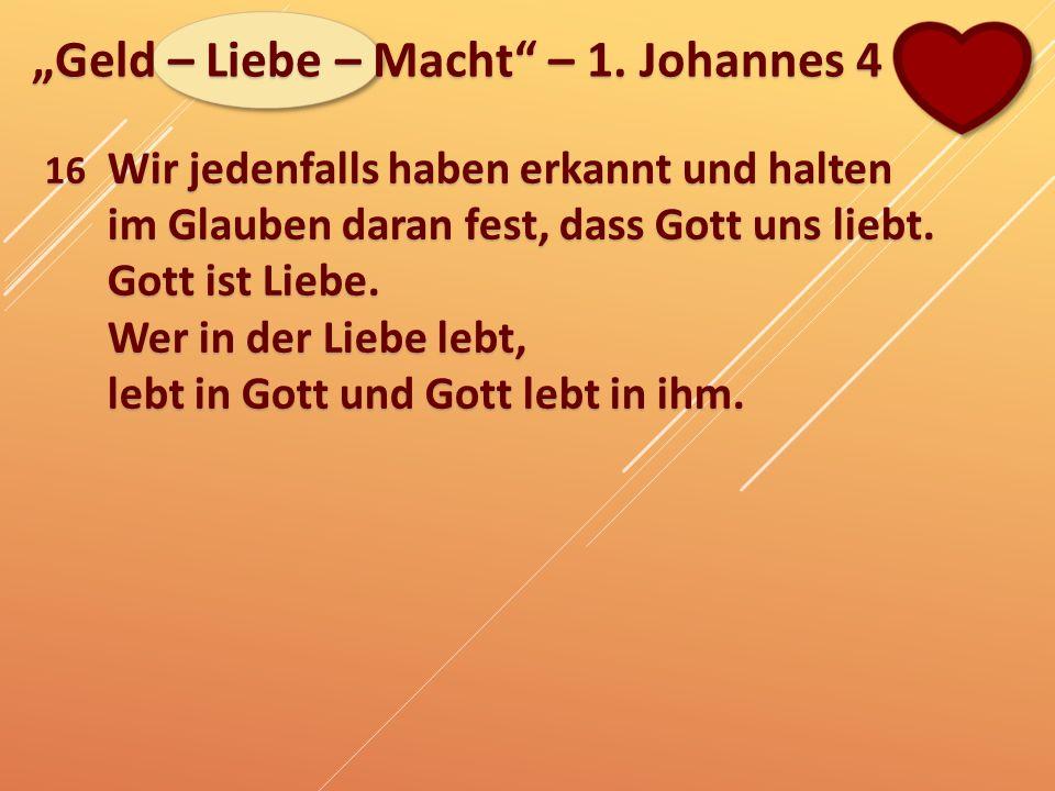 """""""Geld – Liebe – Macht"""" – 1. Johannes 4 16 Wir jedenfalls haben erkannt und halten im Glauben daran fest, dass Gott uns liebt. Gott ist Liebe. Wer in d"""