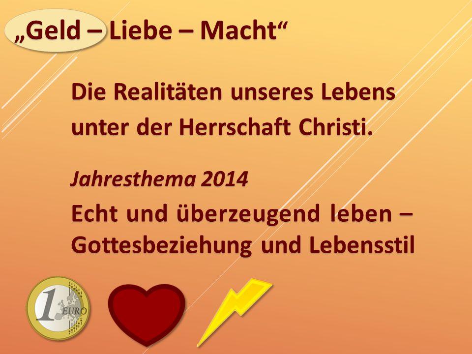 """"""" Geld – Liebe – Macht """" Die Realitäten unseres Lebens unter der Herrschaft Christi. Jahresthema 2014 Echt und überzeugend leben – Gottesbeziehung und"""