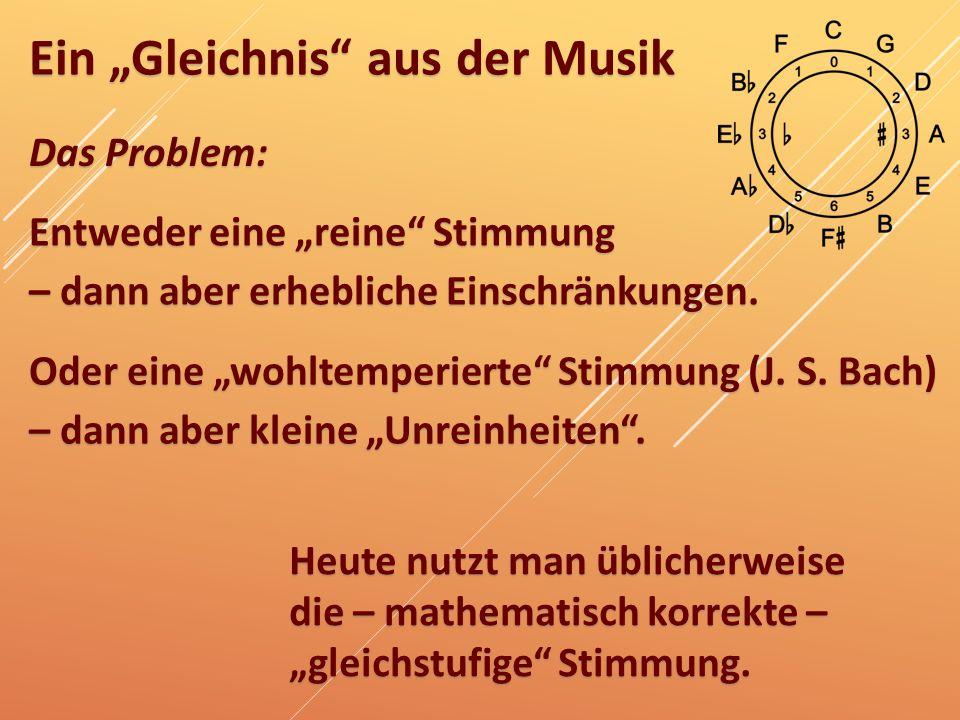 """Ein """"Gleichnis"""" aus der Musik Das Problem: Entweder eine """"reine"""" Stimmung – dann aber erhebliche Einschränkungen. Oder eine """"wohltemperierte"""" Stimmung"""