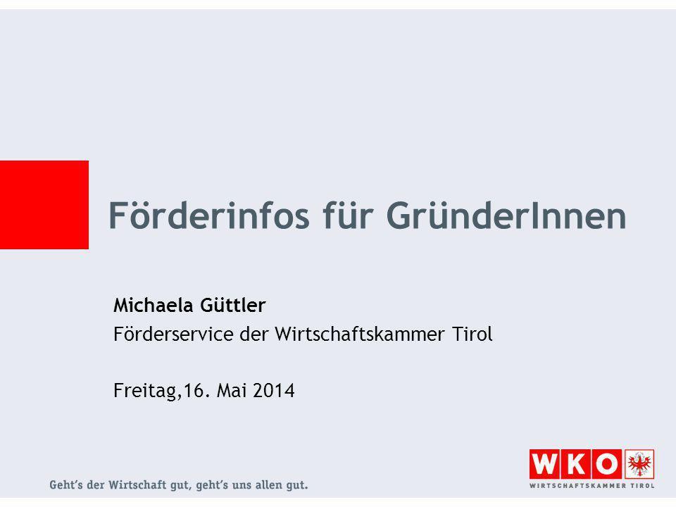Förderinfos für GründerInnen Michaela Güttler Förderservice der Wirtschaftskammer Tirol Freitag,16. Mai 2014