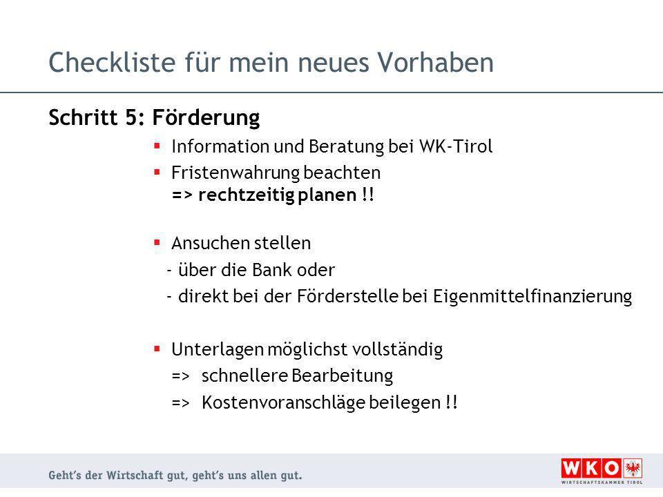 Checkliste für mein neues Vorhaben Schritt 5: Förderung  Information und Beratung bei WK-Tirol  Fristenwahrung beachten => rechtzeitig planen !!  A