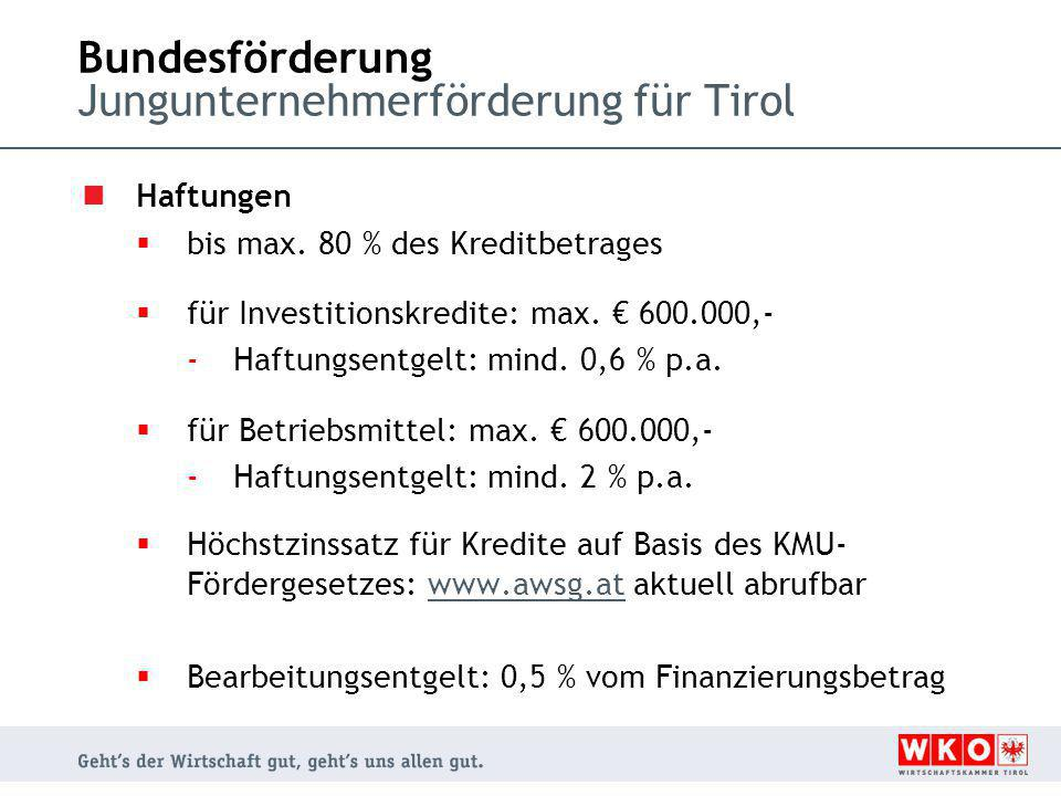 Bundesförderung Jungunternehmerförderung für Tirol Haftungen  bis max. 80 % des Kreditbetrages  für Investitionskredite: max. € 600.000,- -Haftungse