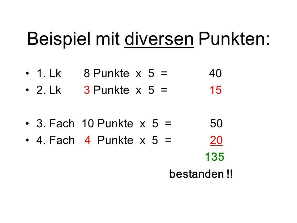 Beispiel mit diversen Punkten: 1. Lk 8 Punkte x 5 = 40 2. Lk 3 Punkte x 5 = 15 3. Fach 10 Punkte x 5 = 50 4. Fach 4 Punkte x 5 = 20 135 bestanden !!