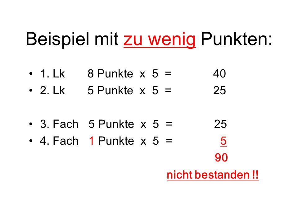 Beispiel mit zu wenig Punkten: 1. Lk 8 Punkte x 5 = 40 2. Lk 5 Punkte x 5 = 25 3. Fach 5 Punkte x 5 = 25 4. Fach 1 Punkte x 5 = 5 90 nicht bestanden !