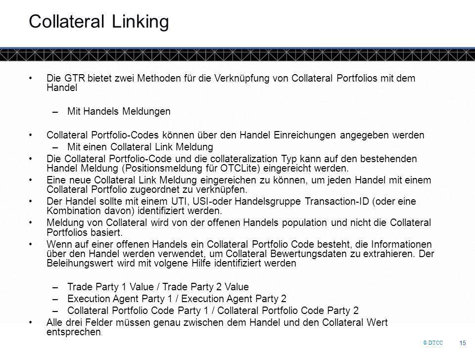 © DTCC 15 Collateral Linking Die GTR bietet zwei Methoden für die Verknüpfung von Collateral Portfolios mit dem Handel –Mit Handels Meldungen Collater