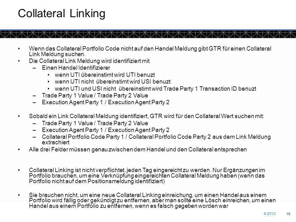 © DTCC 16 Collateral Linking Wenn das Collateral Portfolio Code nicht auf den Handel Meldung gibt GTR für einen Collateral Link Meldung suchen. Die Co