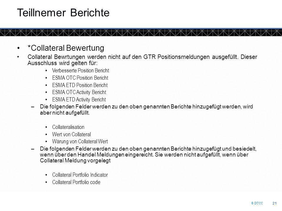 © DTCC 21 Teillnemer Berichte *Collateral Bewertung Collateral Bewrtungen werden nicht auf den GTR Positionsmeldungen ausgefüllt. Dieser Ausschluss wi