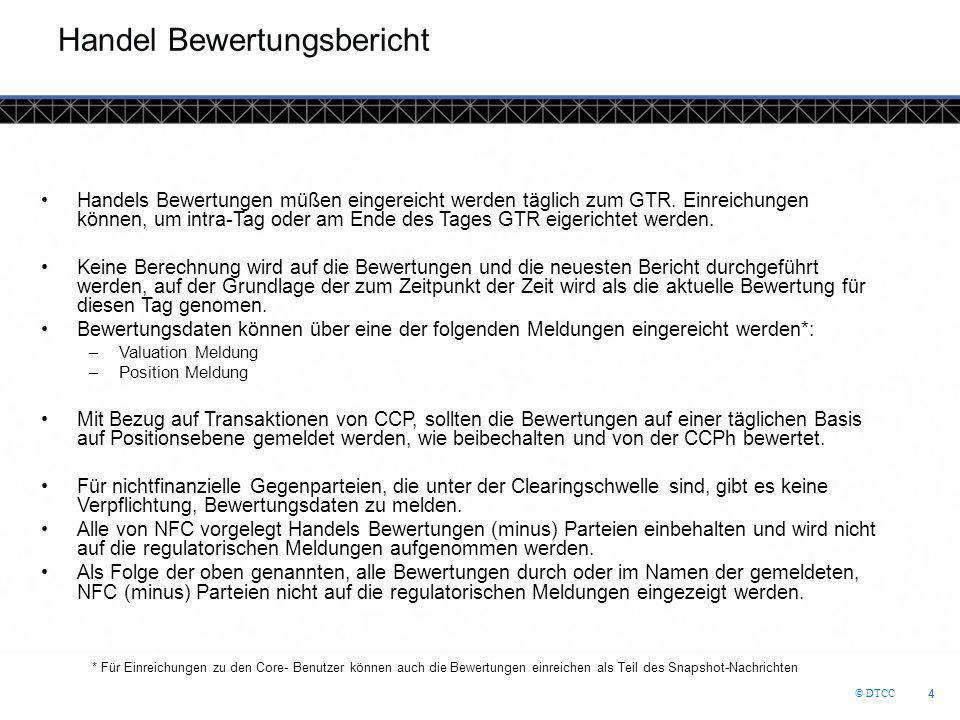 © DTCC 4 4 Handel Bewertungsbericht Handels Bewertungen müßen eingereicht werden täglich zum GTR. Einreichungen können, um intra-Tag oder am Ende des
