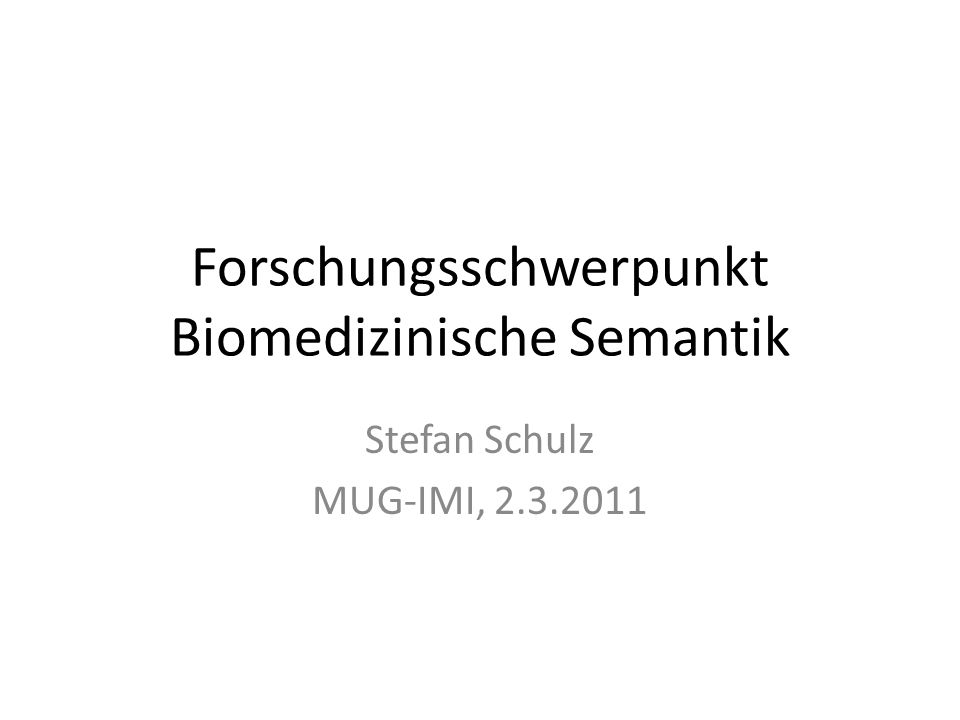 Forschungsschwerpunkt Biomedizinische Semantik Stefan Schulz MUG-IMI, 2.3.2011