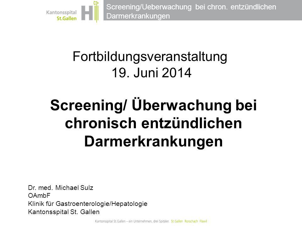 Screening/Ueberwachung bei chron. entzündlichen Darmerkrankungen Fortbildungsveranstaltung 19. Juni 2014 Dr. med. Michael Sulz OAmbF Klinik für Gastro