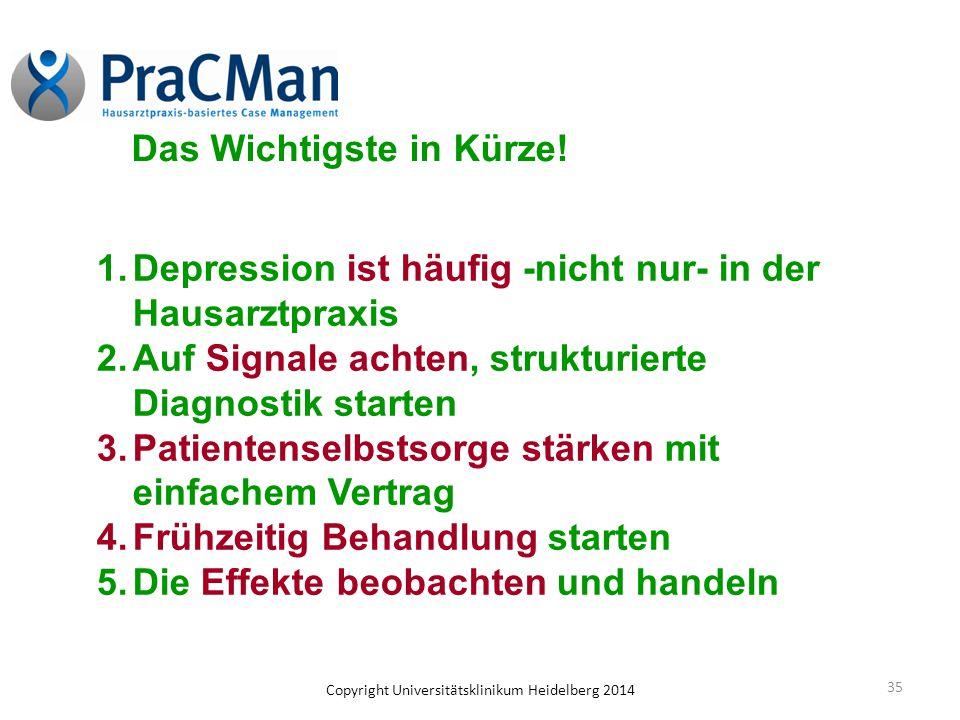 Copyright Universitätsklinikum Heidelberg 2014 35 Das Wichtigste in Kürze! 1.Depression ist häufig -nicht nur- in der Hausarztpraxis 2.Auf Signale ach